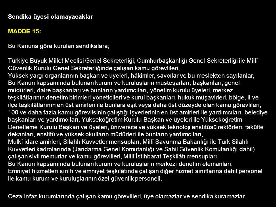 Sendika üyesi olamayacaklar MADDE 15: Bu Kanuna göre kurulan sendikalara; Türkiye Büyük Millet Meclisi Genel Sekreterliği, Cumhurbaşkanlığı Genel Sekreterliği ile Millî Güvenlik Kurulu Genel Sekreterliğinde çalışan kamu görevlileri, Yüksek yargı organlarının başkan ve üyeleri, hâkimler, savcılar ve bu meslekten sayılanlar, Bu Kanun kapsamında bulunan kurum ve kuruluşların müsteşarları, başkanları, genel müdürleri, daire başkanları ve bunların yardımcıları, yönetim kurulu üyeleri, merkez teşkilâtlarının denetim birimleri yöneticileri ve kurul başkanları, hukuk müşavirleri, bölge, il ve ilçe teşkilâtlarının en üst amirleri ile bunlara eşit veya daha üst düzeyde olan kamu görevlileri, 100 ve daha fazla kamu görevlisinin çalıştığı işyerlerinin en üst amirleri ile yardımcıları, belediye başkanları ve yardımcıları, Yükseköğretim Kurulu Başkan ve üyeleri ile Yükseköğretim Denetleme Kurulu Başkan ve üyeleri, üniversite ve yüksek teknoloji enstitüsü rektörleri, fakülte dekanları, enstitü ve yüksek okulların müdürleri ile bunların yardımcıları, Mülkî idare amirleri, Silahlı Kuvvetler mensupları, Millî Savunma Bakanlığı ile Türk Silahlı Kuvvetleri kadrolarında (Jandarma Genel Komutanlığı ve Sahil Güvenlik Komutanlığı dahil) çalışan sivil memurlar ve kamu görevlileri, Millî İstihbarat Teşkilâtı mensupları, Bu Kanun kapsamında bulunan kurum ve kuruluşların merkezi denetim elemanları, Emniyet hizmetleri sınıfı ve emniyet teşkilâtında çalışan diğer hizmet sınıflarına dahil personel ile kamu kurum ve kuruluşlarının özel güvenlik personeli, Ceza infaz kurumlarında çalışan kamu görevlileri, üye olamazlar ve sendika kuramazlar.
