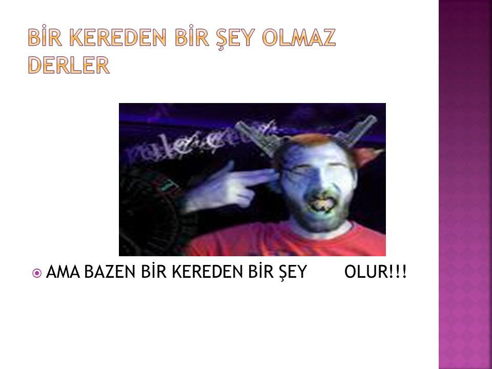 AMA BAZEN BİR KEREDEN BİR ŞEY OLUR!!!
