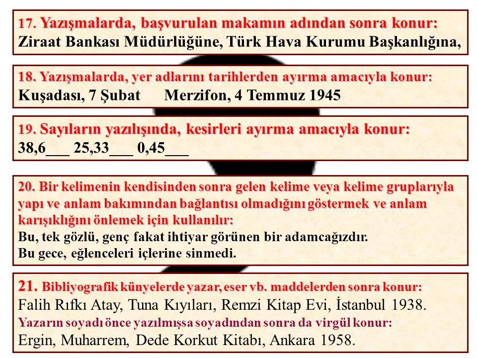 17. Yazışmalarda, başvurulan makamın adından sonra konur: Ziraat Bankası Müdürlüğüne, Türk Hava Kurumu Başkanlığına, 18. Yazışmalarda, yer adlarını ta