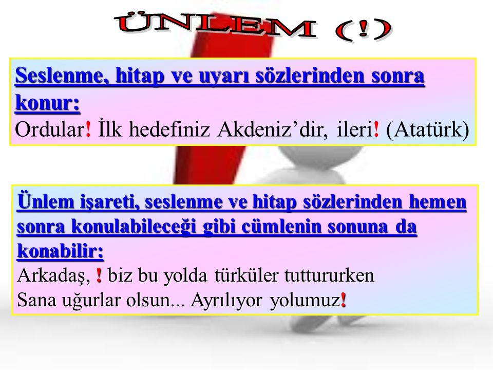 Seslenme, hitap ve uyarı sözlerinden sonra konur: Ordular! İlk hedefiniz Akdeniz'dir, ileri! (Atatürk) Ünlem işareti, seslenme ve hitap sözlerinden he