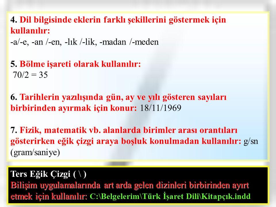 4. Dil bilgisinde eklerin farklı şekillerini göstermek için kullanılır: -a/-e, -an /-en, -lık /-lik, -madan /-meden 5. Bölme işareti olarak kullanılır