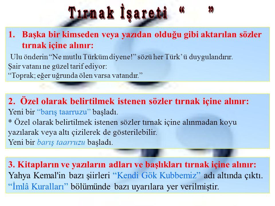 """1.Başka bir kimseden veya yazıdan olduğu gibi aktarılan sözler tırnak içine alınır: Ulu önderin """"Ne mutlu Türküm diyene!"""" sözü her Türk' ü duygulandır"""
