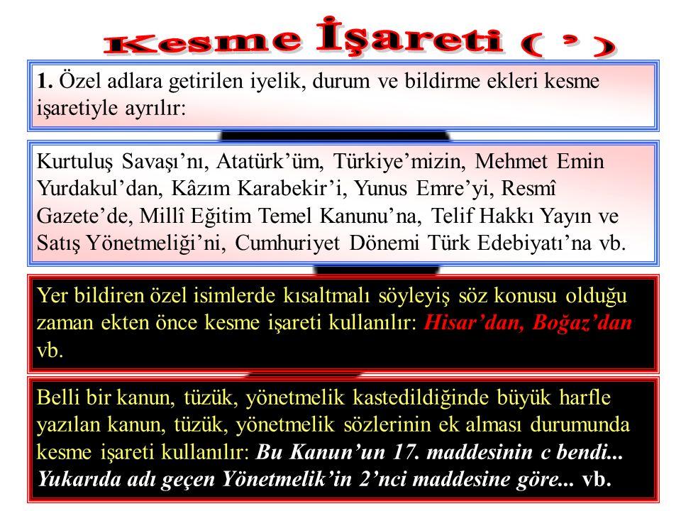 1. Özel adlara getirilen iyelik, durum ve bildirme ekleri kesme işaretiyle ayrılır: Kurtuluş Savaşı'nı, Atatürk'üm, Türkiye'mizin, Mehmet Emin Yurdaku