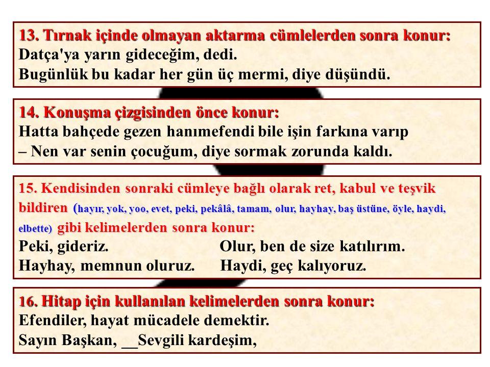 1.Başka bir kimseden veya yazıdan olduğu gibi aktarılan sözler tırnak içine alınır: Ulu önderin Ne mutlu Türküm diyene! sözü her Türk' ü duygulandırır.