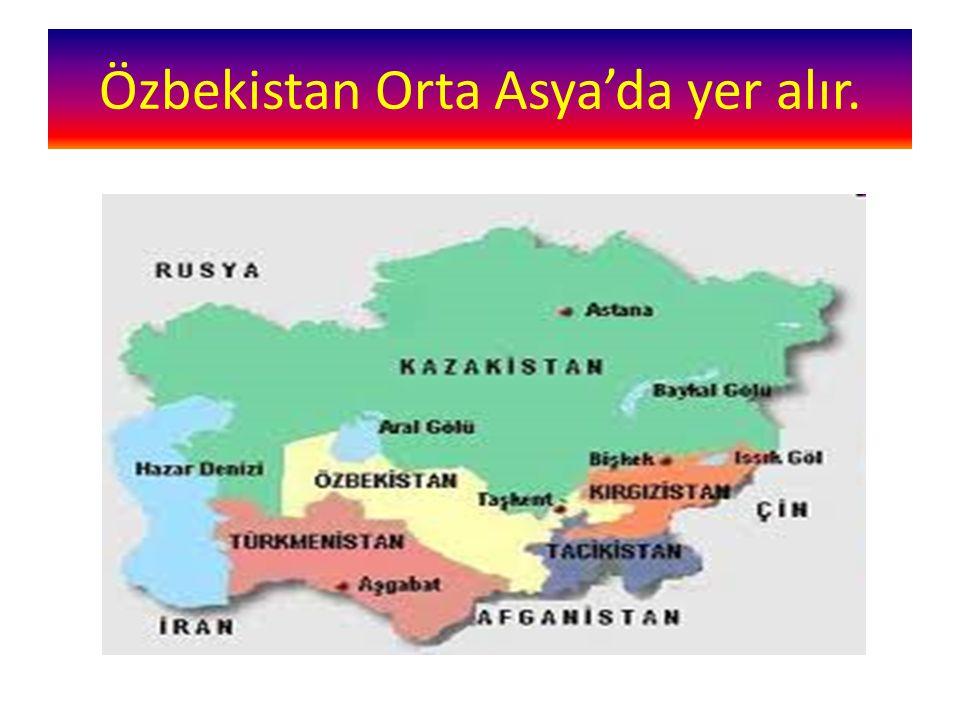 Özbekistan Orta Asya'da yer alır.