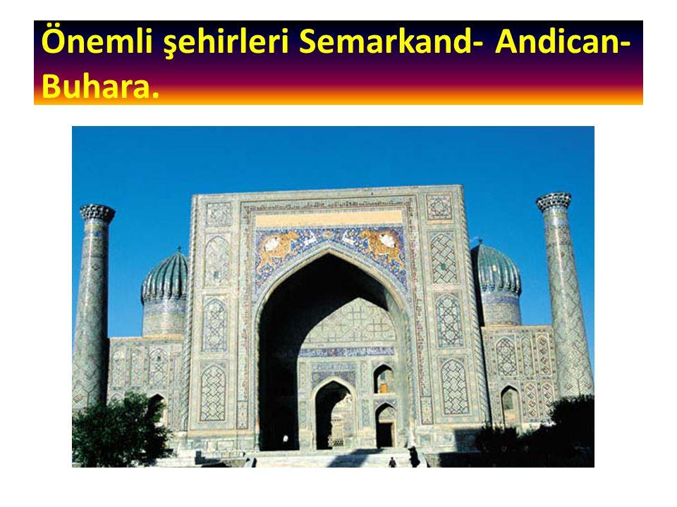 Önemli şehirleri Semarkand- Andican- Buhara.