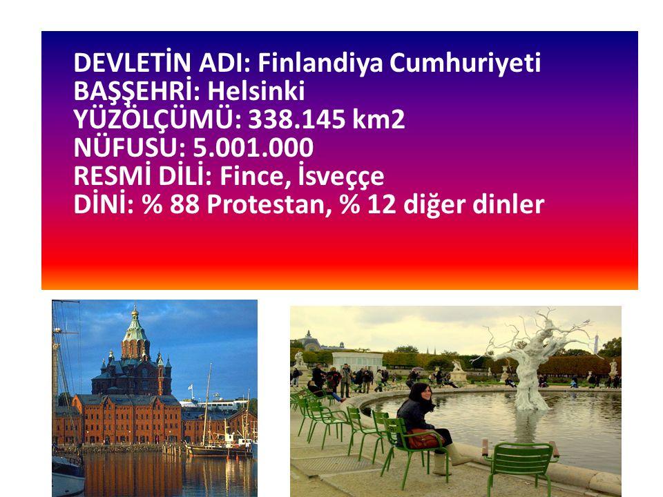 DEVLETİN ADI: Finlandiya Cumhuriyeti BAŞŞEHRİ: Helsinki YÜZÖLÇÜMÜ: 338.145 km2 NÜFUSU: 5.001.000 RESMİ DİLİ: Fince, İsveççe DİNİ: % 88 Protestan, % 12