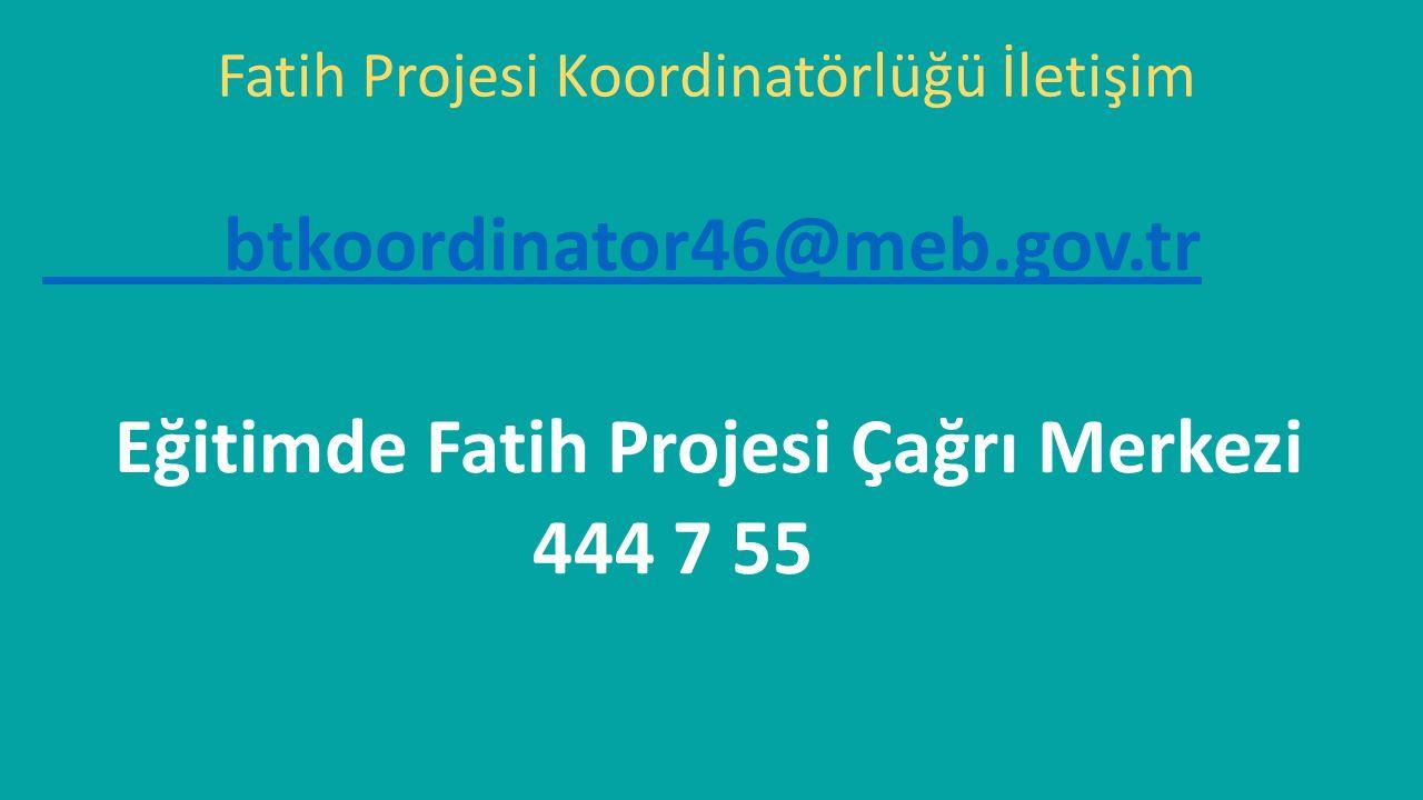 btkoordinator46@meb.gov.tr Eğitimde Fatih Projesi Çağrı Merkezi 444 7 55 Fatih Projesi Koordinatörlüğü İletişim