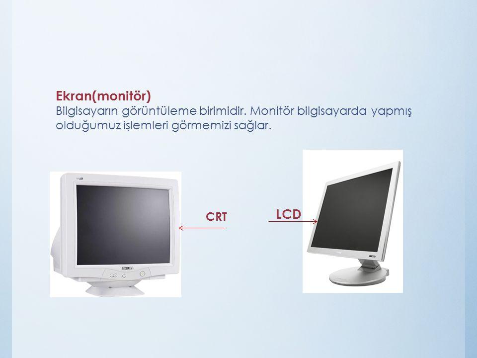 Ekran(monitör) Bilgisayarın görüntüleme birimidir. Monitör bilgisayarda yapmış olduğumuz işlemleri görmemizi sağlar. CRT LCD