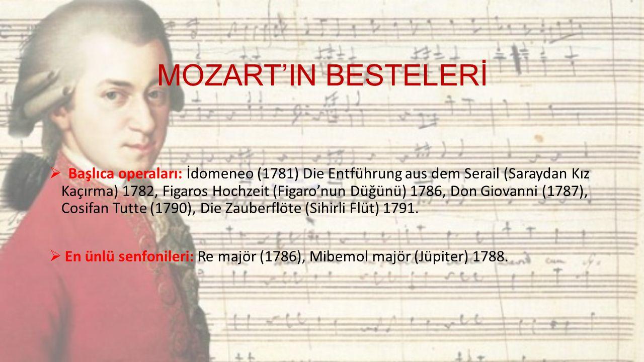 MOZART'IN BESTELERİ  Başlıca operaları: İdomeneo (1781) Die Entführung aus dem Serail (Saraydan Kız Kaçırma) 1782, Figaros Hochzeit (Figaro'nun Düğünü) 1786, Don Giovanni (1787), Cosifan Tutte (1790), Die Zauberflöte (Sihirli Flüt) 1791.
