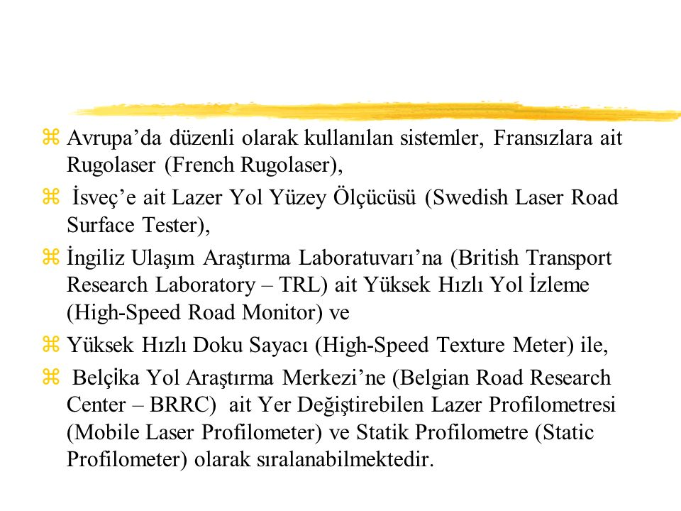 zAvrupa'da düzenli olarak kullanılan sistemler, Fransızlara ait Rugolaser (French Rugolaser), z İsveç'e ait Lazer Yol Yüzey Ölçücüsü (Swedish Laser Road Surface Tester), zİngiliz Ulaşım Araştırma Laboratuvarı'na (British Transport Research Laboratory – TRL) ait Yüksek Hızlı Yol İzleme (High-Speed Road Monitor) ve zYüksek Hızlı Doku Sayacı (High-Speed Texture Meter) ile,  Belç i ka Yol Araştırma Merkezi'ne (Belgian Road Research Center – BRRC) ait Yer Değiştirebilen Lazer Profilometresi (Mobile Laser Profilometer) ve Statik Profilometre (Static Profilometer) olarak sıralanabilmektedir.