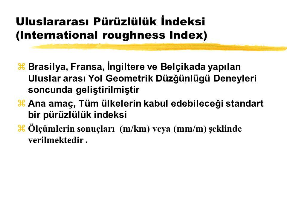 Uluslararası Pürüzlülük İndeksi (International roughness Index)  Brasilya, Fransa, İngiltere ve Belçikada yapılan Uluslar arası Yol Geometrik Düzğünlügü Deneyleri soncunda geliştirilmiştir  Ana amaç, Tüm ülkelerin kabul edebileceği standart bir pürüzlülük indeksi  Ölçümlerin sonuçları (m/km) veya (mm/m) şeklinde verilmektedir.