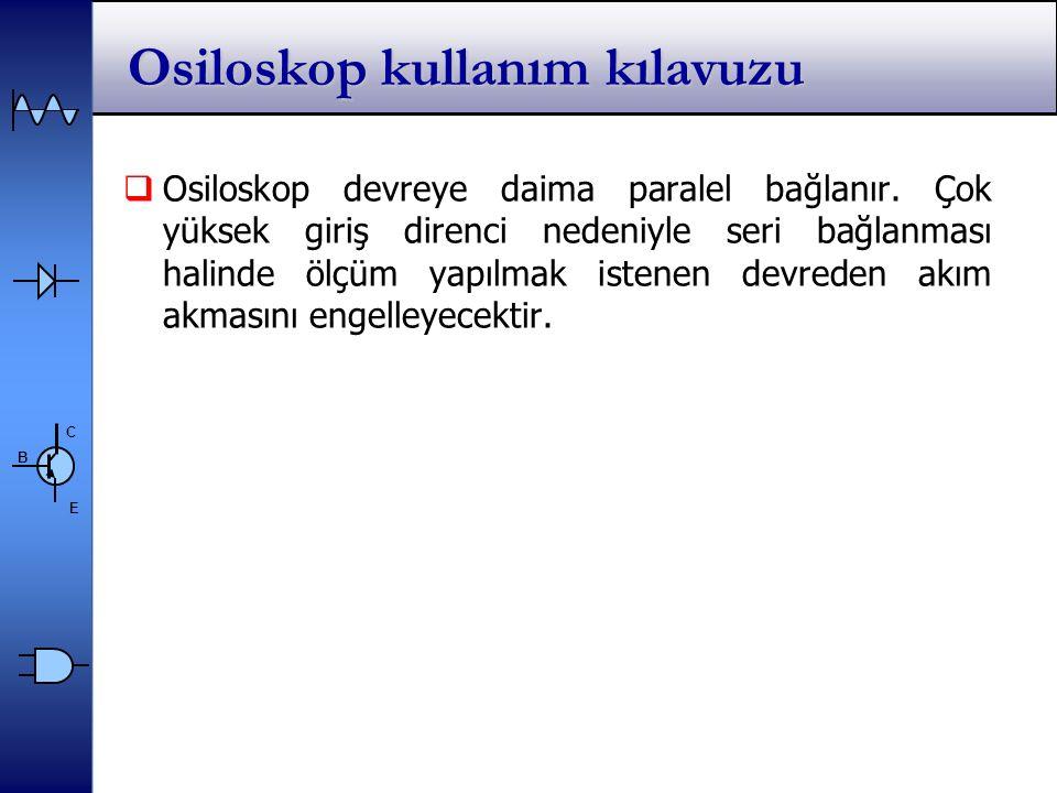 C E B Osiloskop kullanım kılavuzu  Osiloskop devreye daima paralel bağlanır.