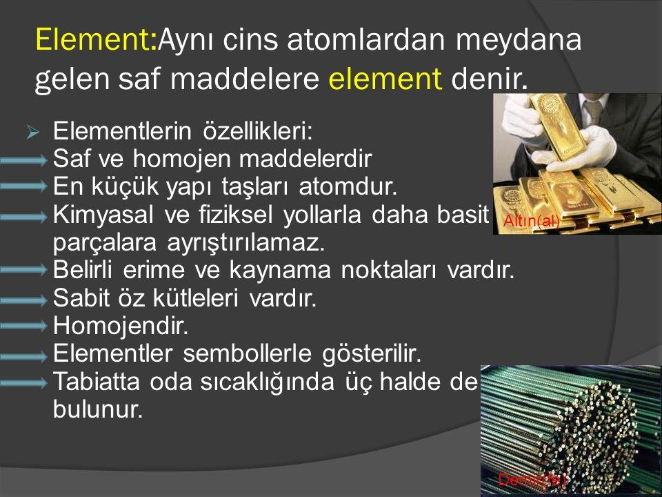 Element:Aynı cins atomlardan meydana gelen saf maddelere element denir.  Elementlerin özellikleri: Saf ve homojen maddelerdir En küçük yapı taşları a