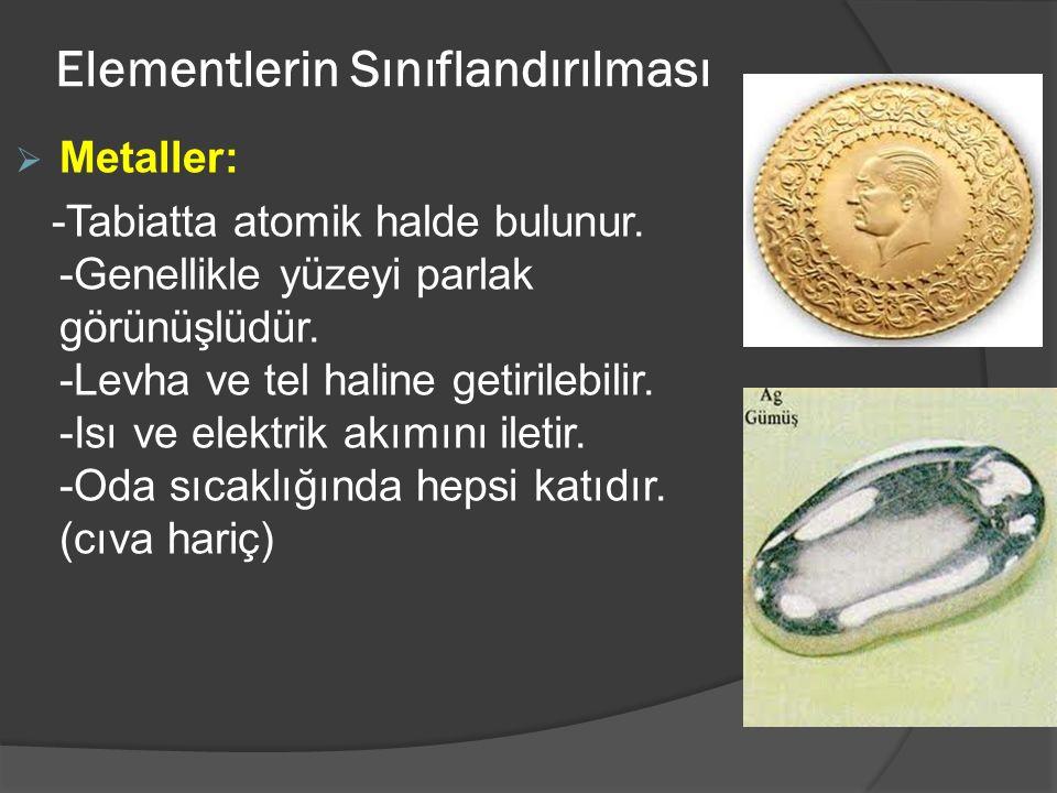 Elementlerin Sınıflandırılması  Metaller: -Tabiatta atomik halde bulunur. -Genellikle yüzeyi parlak görünüşlüdür. -Levha ve tel haline getirilebilir.