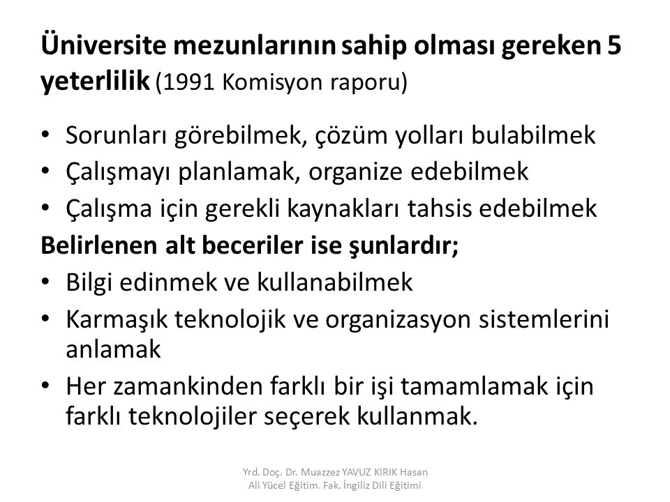 Üniversite mezunlarının sahip olması gereken 5 yeterlilik (1991 Komisyon raporu) Sorunları görebilmek, çözüm yolları bulabilmek Çalışmayı planlamak, o