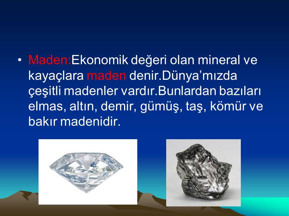 Maden:Ekonomik değeri olan mineral ve kayaçlara maden denir.Dünya'mızda çeşitli madenler vardır.Bunlardan bazıları elmas, altın, demir, gümüş, taş, kömür ve bakır madenidir.