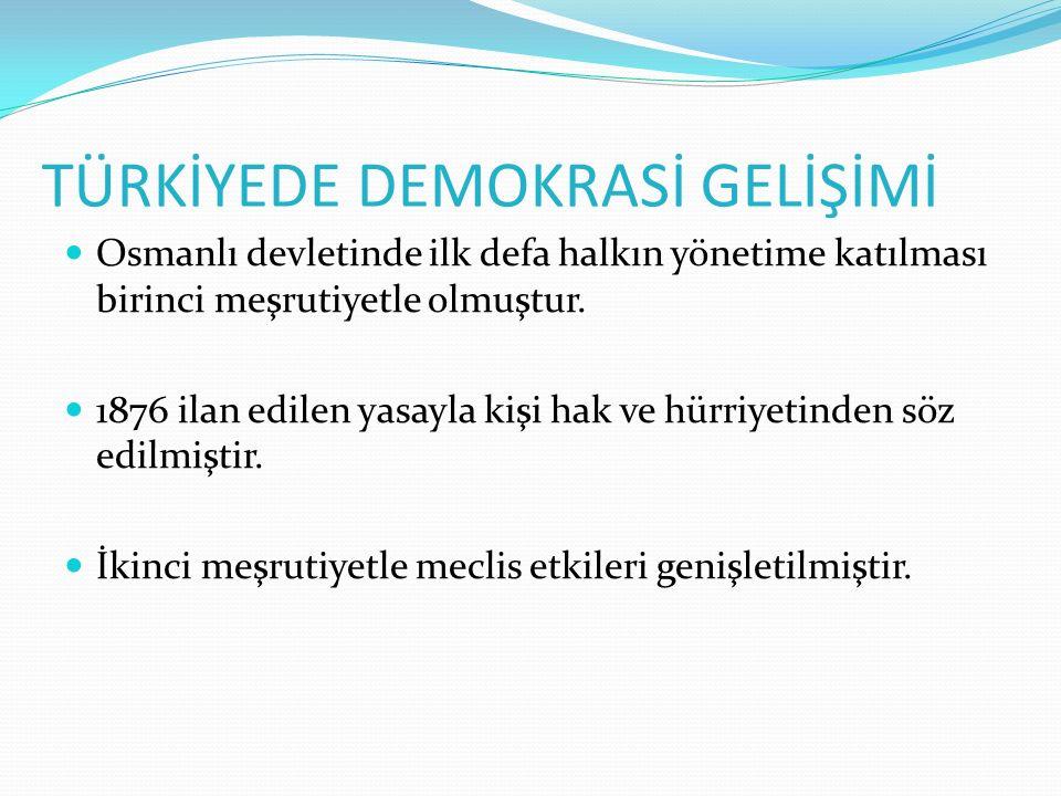 TÜRKİYEDE DEMOKRASİ GELİŞİMİ Osmanlı devletinde ilk defa halkın yönetime katılması birinci meşrutiyetle olmuştur. 1876 ilan edilen yasayla kişi hak ve