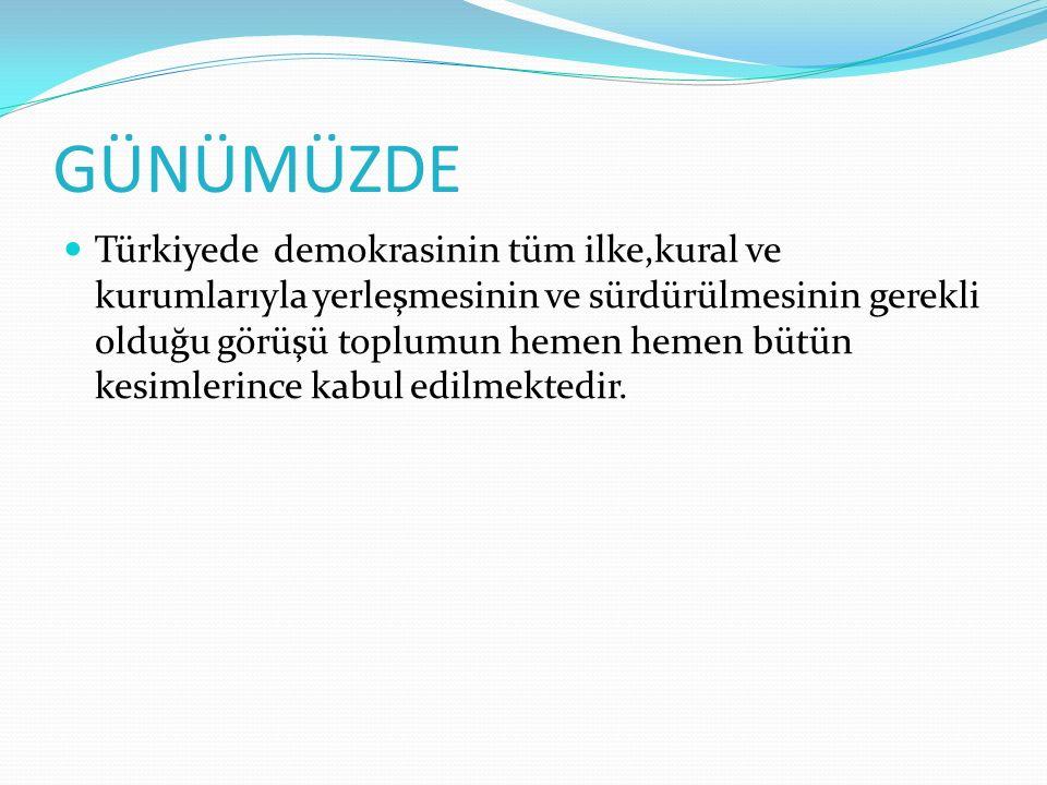 GÜNÜMÜZDE Türkiyede demokrasinin tüm ilke,kural ve kurumlarıyla yerleşmesinin ve sürdürülmesinin gerekli olduğu görüşü toplumun hemen hemen bütün kesi