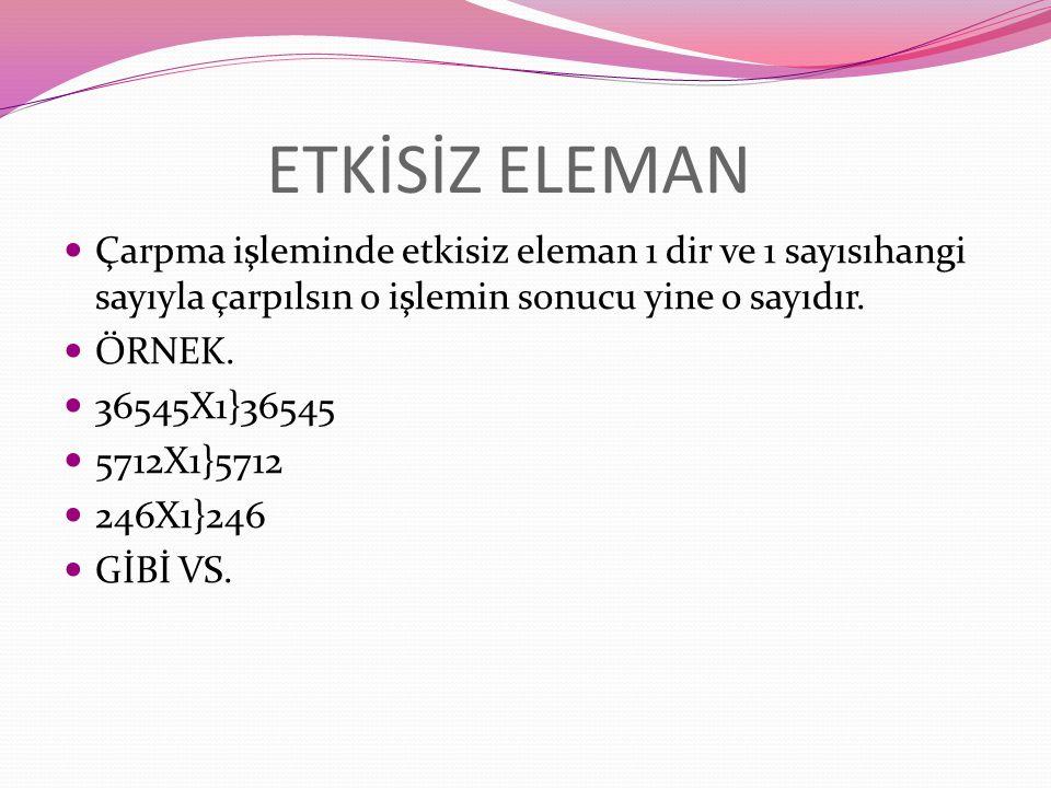YUTAN ELEMAN Çarpmada yutan eleman 0 dır ve sıfır hangi sayıyla çarpılırsa çarpılsın bütün sayıları yutar…… ÖRNEK. 576X0}0 4566X0}0