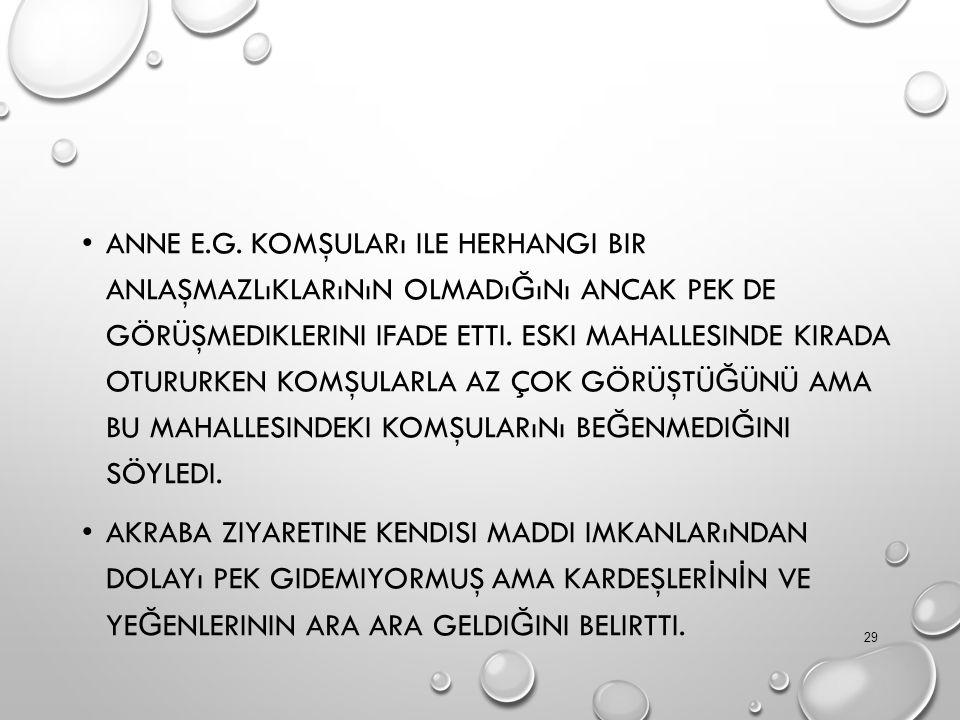 ANNE E.G. KOMŞULARı ILE HERHANGI BIR ANLAŞMAZLıKLARıNıN OLMADı Ğ ıNı ANCAK PEK DE GÖRÜŞMEDIKLERINI IFADE ETTI. ESKI MAHALLESINDE KIRADA OTURURKEN KOMŞ