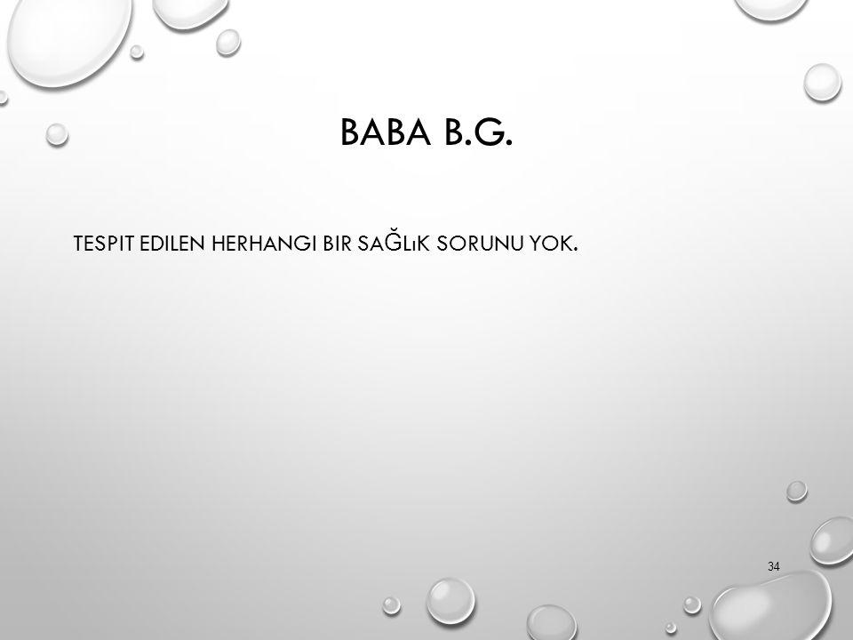 BABA B.G. TESPIT EDILEN HERHANGI BIR SA Ğ LıK SORUNU YOK. 34