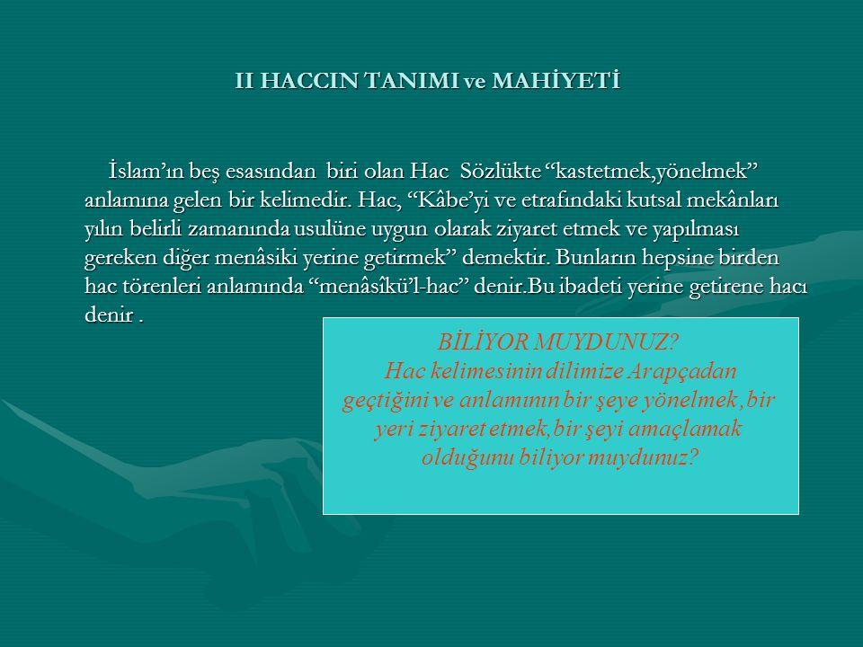 II HACCIN TANIMI ve MAHİYETİ İslam'ın beş esasından biri olan Hac Sözlükte kastetmek,yönelmek anlamına gelen bir kelimedir.