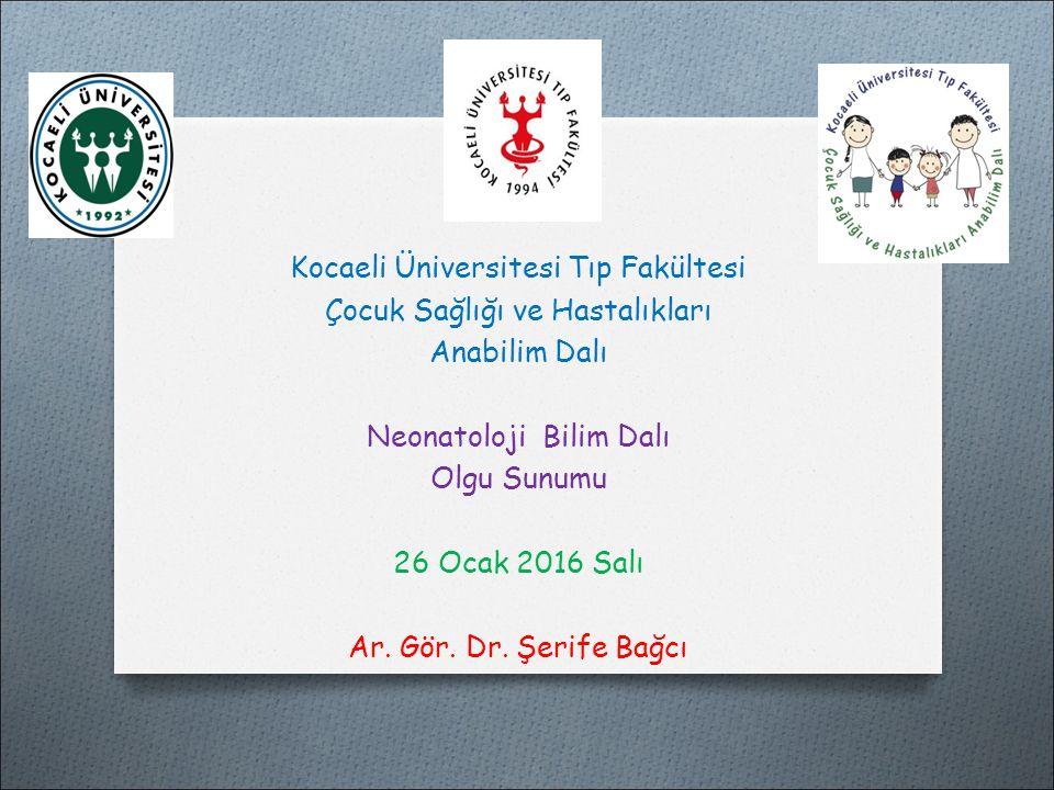 Kocaeli Üniversitesi Tıp Fakültesi Çocuk Sağlığı ve Hastalıkları Anabilim Dalı Neonatoloji Bilim Dalı Olgu Sunumu 26 Ocak 2016 Salı Ar.