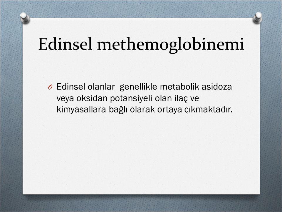 Edinsel methemoglobinemi O Edinsel olanlar genellikle metabolik asidoza veya oksidan potansiyeli olan ilaç ve kimyasallara bağlı olarak ortaya çıkmaktadır.