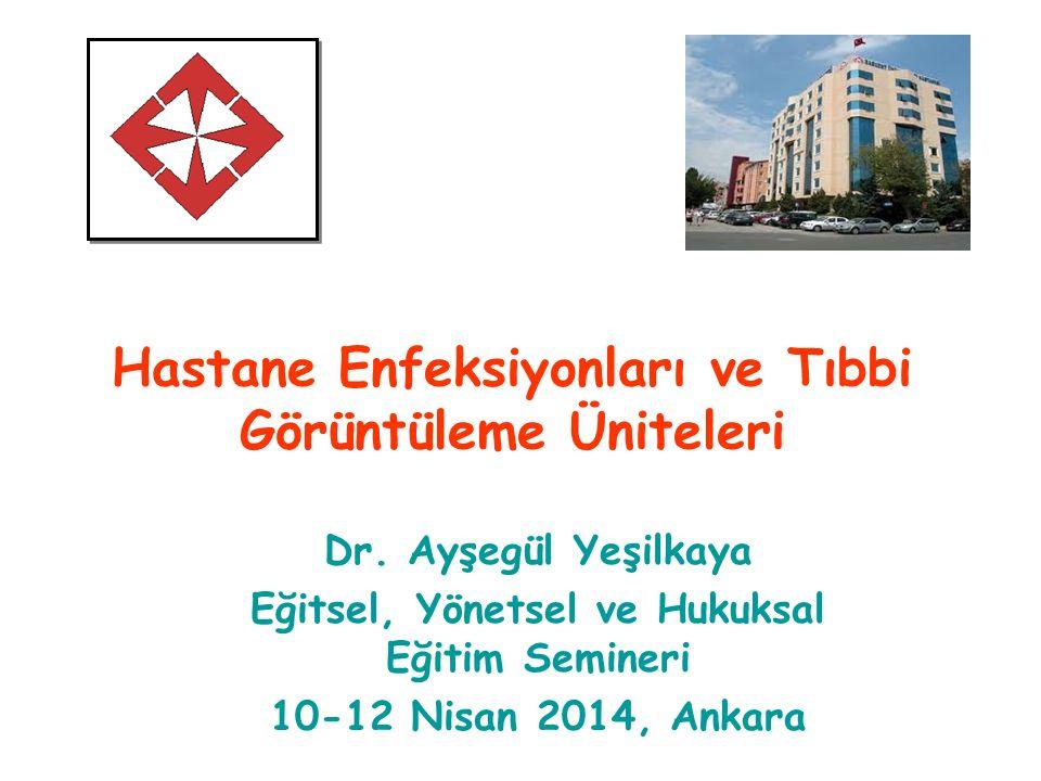 Hastane Enfeksiyonları ve Tıbbi Görüntüleme Üniteleri Dr. Ayşegül Yeşilkaya Eğitsel, Yönetsel ve Hukuksal Eğitim Semineri 10-12 Nisan 2014, Ankara