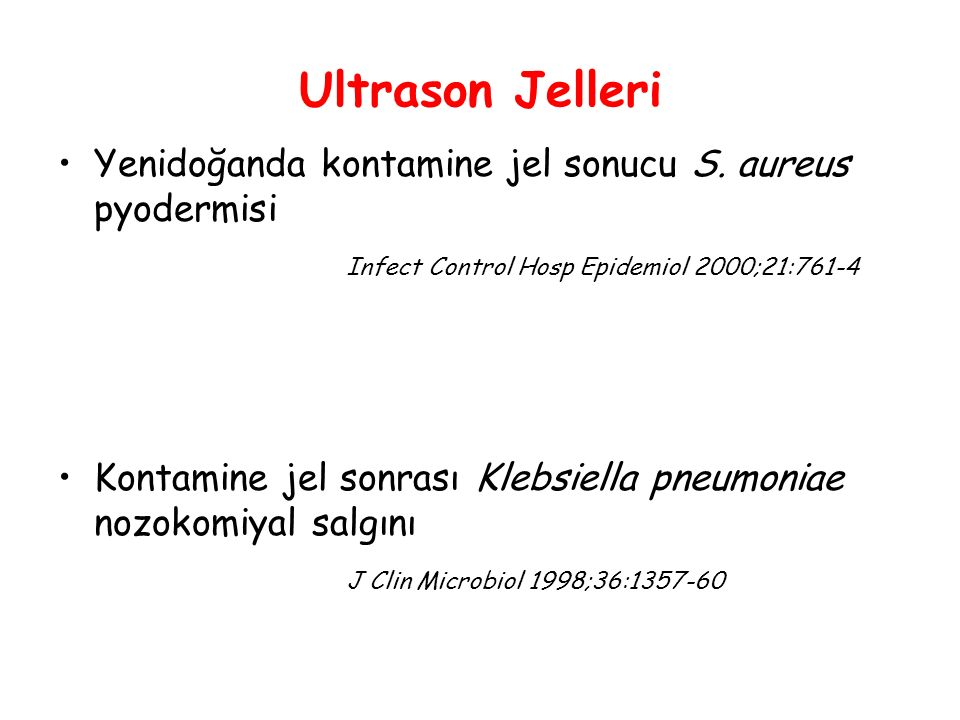 Ultrason Jelleri Yenidoğanda kontamine jel sonucu S. aureus pyodermisi Infect Control Hosp Epidemiol 2000;21:761-4 Kontamine jel sonrası Klebsiella pn