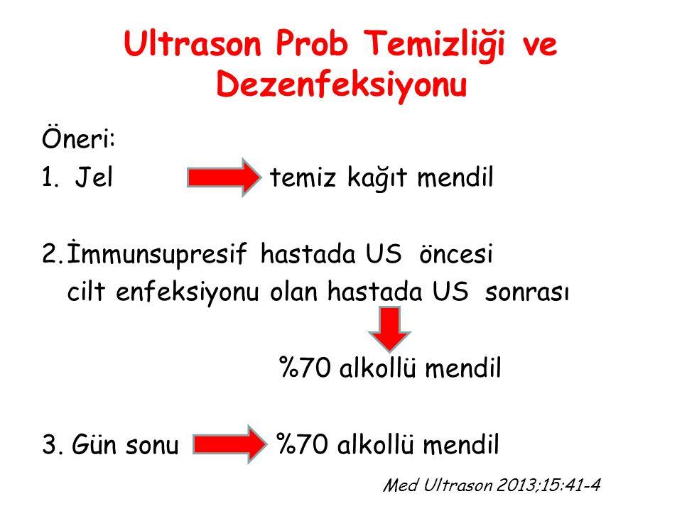Ultrason Prob Temizliği ve Dezenfeksiyonu Öneri: 1. Jel temiz kağıt mendil 2.İmmunsupresif hastada US öncesi cilt enfeksiyonu olan hastada US sonrası