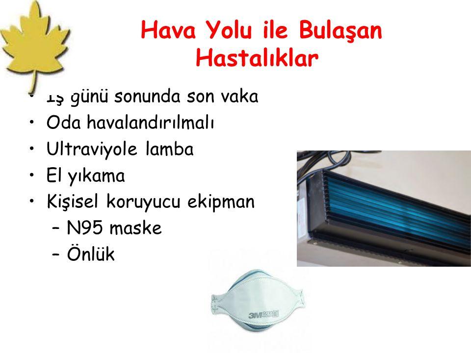 Hava Yolu ile Bulaşan Hastalıklar İş günü sonunda son vaka Oda havalandırılmalı Ultraviyole lamba El yıkama Kişisel koruyucu ekipman –N95 maske –Önlük