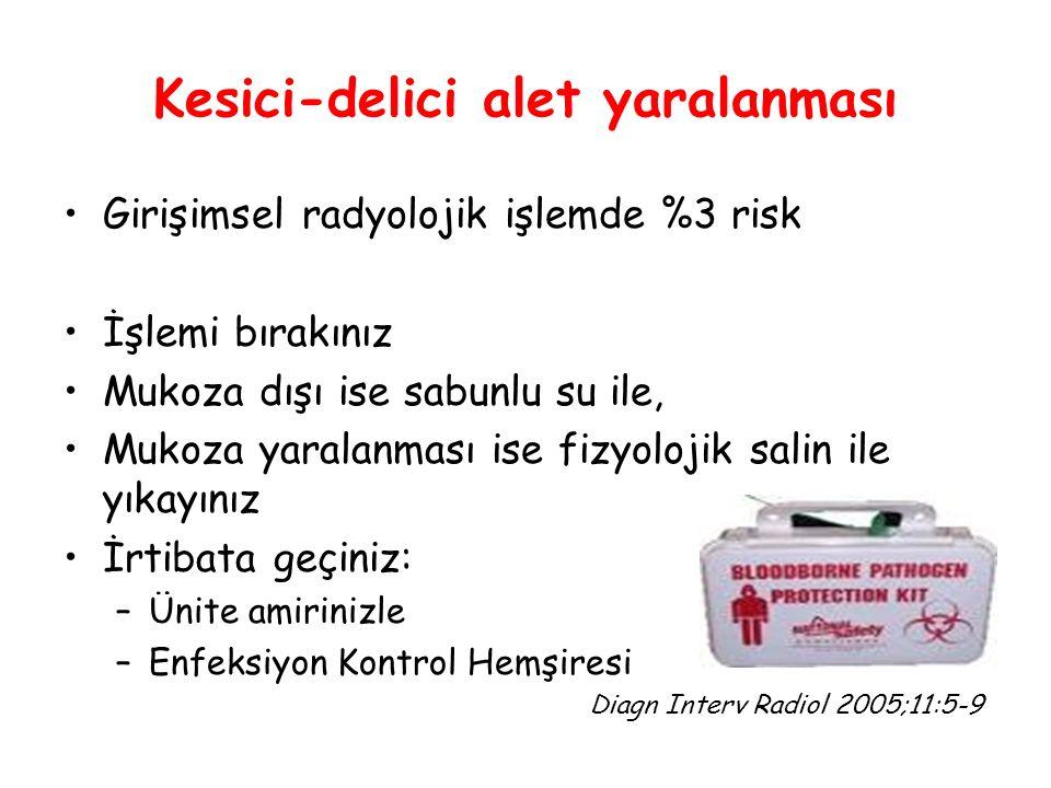 Kesici-delici alet yaralanması Girişimsel radyolojik işlemde %3 risk İşlemi bırakınız Mukoza dışı ise sabunlu su ile, Mukoza yaralanması ise fizyolojik salin ile yıkayınız İrtibata geçiniz: –Ünite amirinizle –Enfeksiyon Kontrol Hemşiresi Diagn Interv Radiol 2005;11:5-9