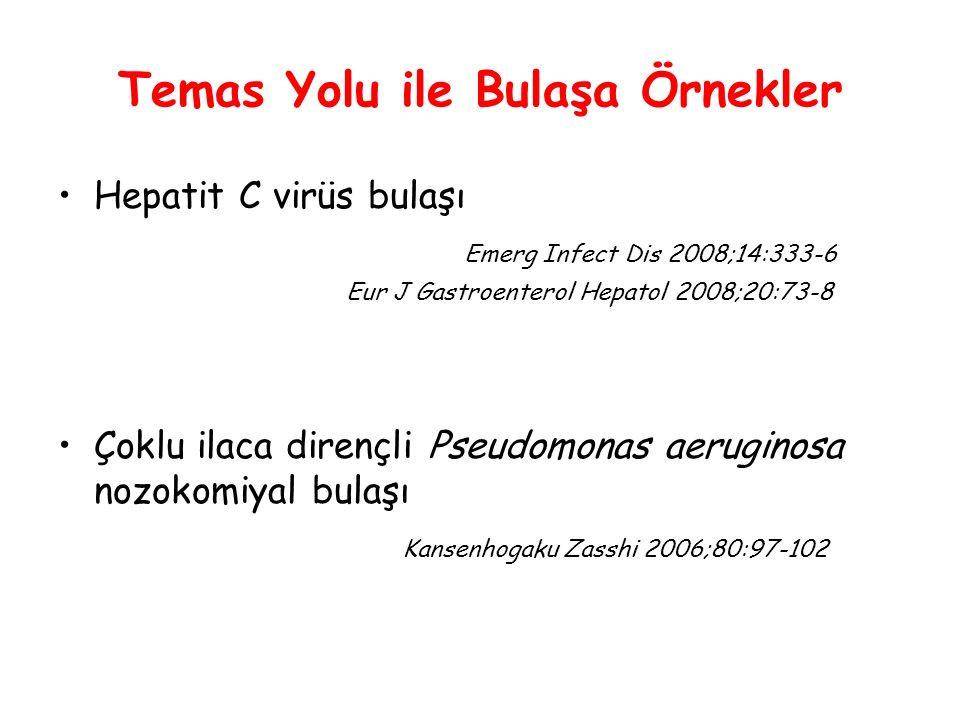 Temas Yolu ile Bulaşa Örnekler Hepatit C virüs bulaşı Emerg Infect Dis 2008;14:333-6 Eur J Gastroenterol Hepatol 2008;20:73-8 Çoklu ilaca dirençli Pseudomonas aeruginosa nozokomiyal bulaşı Kansenhogaku Zasshi 2006;80:97-102