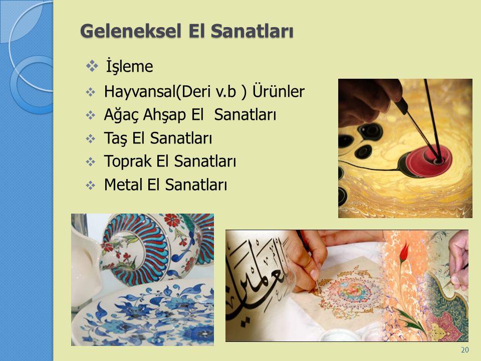 Geleneksel El Sanatları  İşleme  Hayvansal(Deri v.b ) Ürünler  Ağaç Ahşap El Sanatları  Taş El Sanatları  Toprak El Sanatları  Metal El Sanatlar