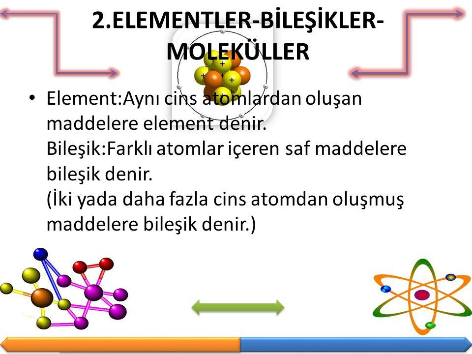 2.ELEMENTLER-BİLEŞİKLER- MOLEKÜLLER Element:Aynı cins atomlardan oluşan maddelere element denir. Bileşik:Farklı atomlar içeren saf maddelere bileşik d