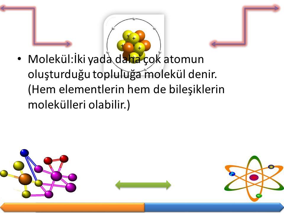 Molekül:İki yada daha çok atomun oluşturduğu topluluğa molekül denir. (Hem elementlerin hem de bileşiklerin molekülleri olabilir.)