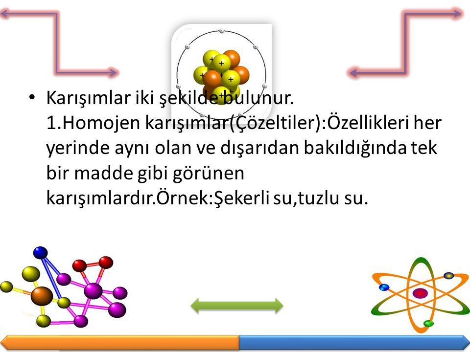 Karışımlar iki şekilde bulunur. 1.Homojen karışımlar(Çözeltiler):Özellikleri her yerinde aynı olan ve dışarıdan bakıldığında tek bir madde gibi görüne