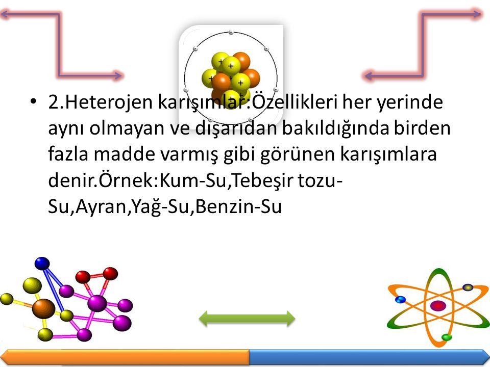 2.Heterojen karışımlar:Özellikleri her yerinde aynı olmayan ve dışarıdan bakıldığında birden fazla madde varmış gibi görünen karışımlara denir.Örnek:K