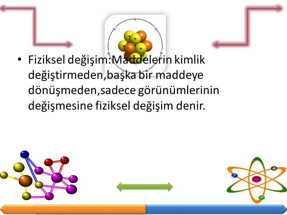Fiziksel değişim:Maddelerin kimlik değiştirmeden,başka bir maddeye dönüşmeden,sadece görünümlerinin değişmesine fiziksel değişim denir.