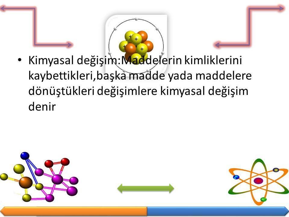 Kimyasal değişim:Maddelerin kimliklerini kaybettikleri,başka madde yada maddelere dönüştükleri değişimlere kimyasal değişim denir