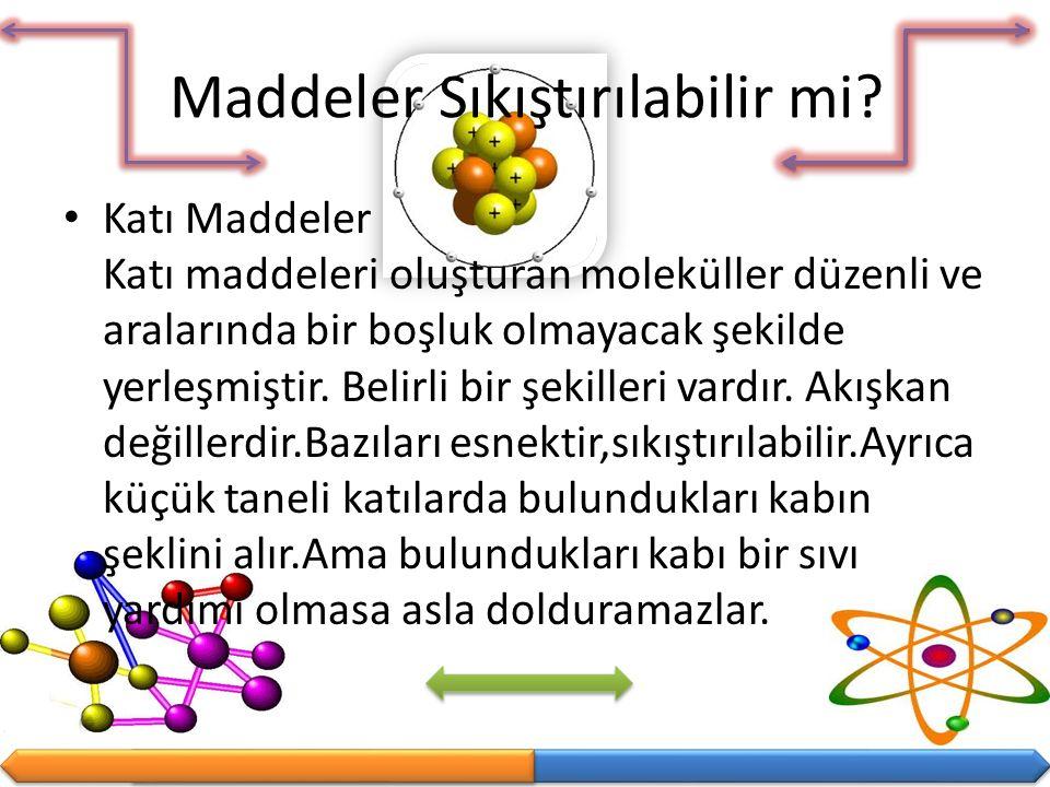 Maddeler Sıkıştırılabilir mi? Katı Maddeler Katı maddeleri oluşturan moleküller düzenli ve aralarında bir boşluk olmayacak şekilde yerleşmiştir. Belir