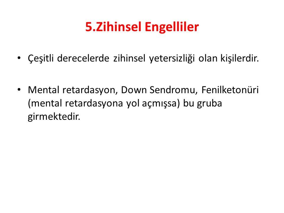 5.Zihinsel Engelliler Çeşitli derecelerde zihinsel yetersizliği olan kişilerdir. Mental retardasyon, Down Sendromu, Fenilketonüri (mental retardasyona