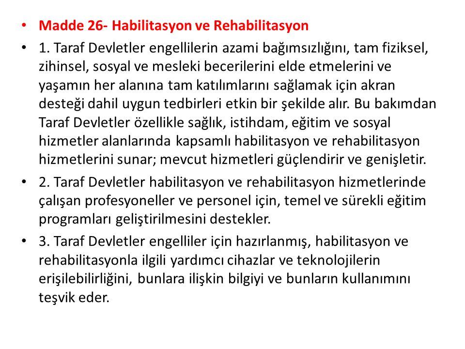 Madde 26- Habilitasyon ve Rehabilitasyon 1. Taraf Devletler engellilerin azami bağımsızlığını, tam fiziksel, zihinsel, sosyal ve mesleki becerilerini