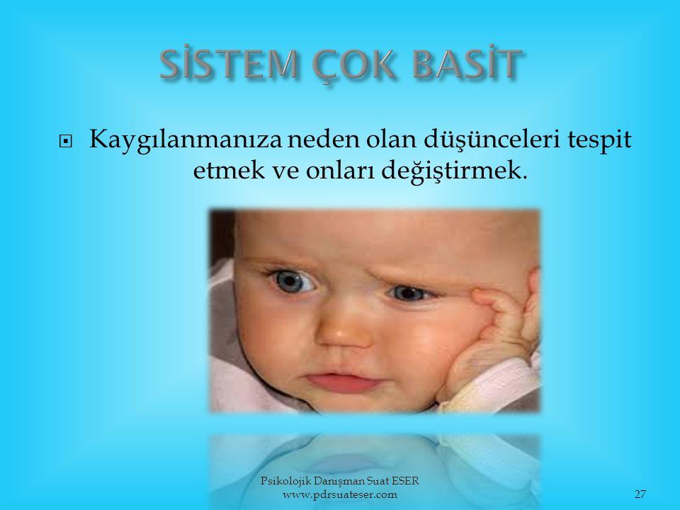  Kaygılanmanıza neden olan düşünceleri tespit etmek ve onları değiştirmek. Psikolojik Danışman Suat ESER www.pdrsuateser.com27
