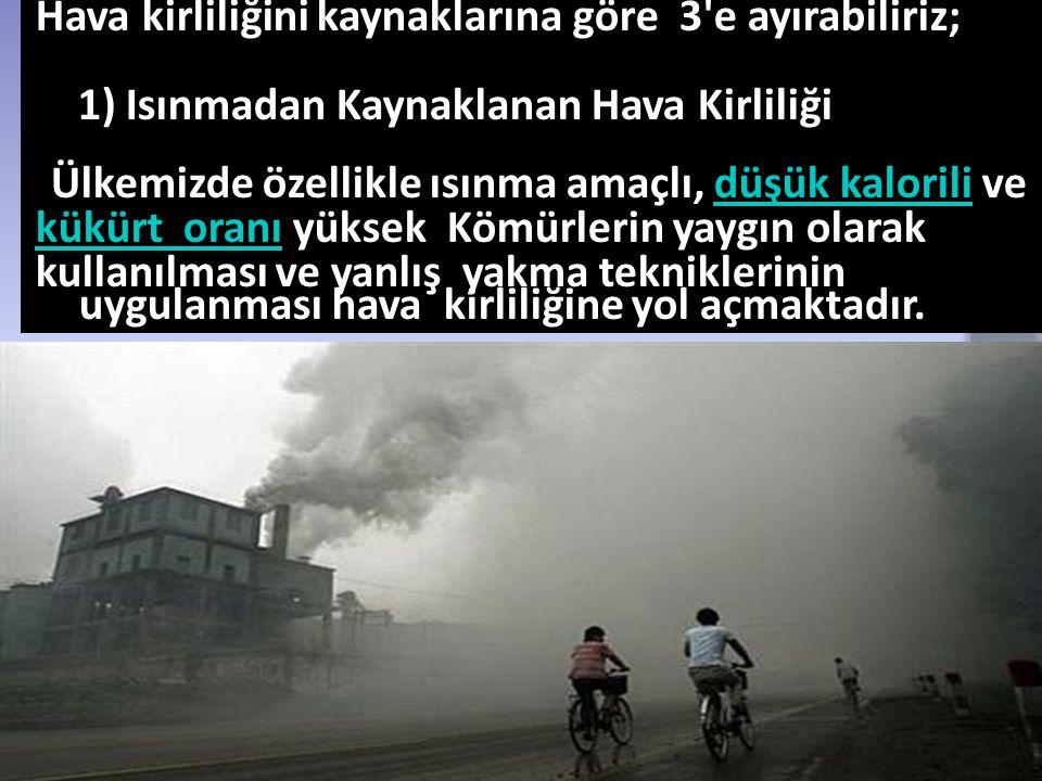 Hava kirliliğini kaynaklarına göre 3'e ayırabiliriz; 1) Isınmadan Kaynaklanan Hava Kirliliği Ülkemizde özellikle ısınma amaçlı, düşük kalorili vedüşük