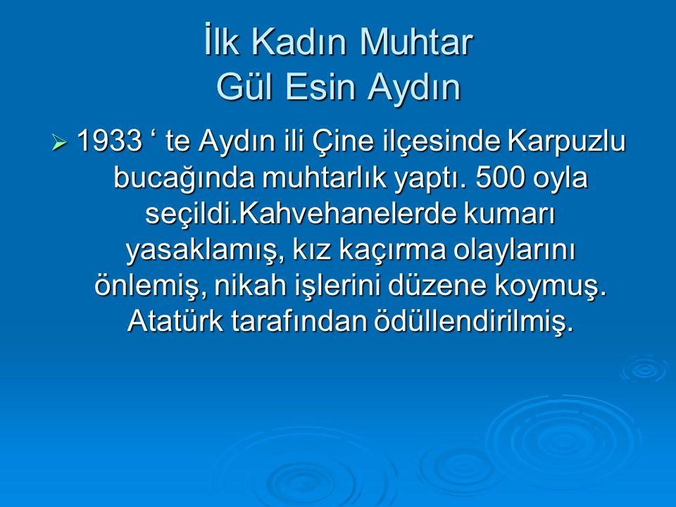 İlk Kadın Muhtar Gül Esin Aydın  1933 ' te Aydın ili Çine ilçesinde Karpuzlu bucağında muhtarlık yaptı.