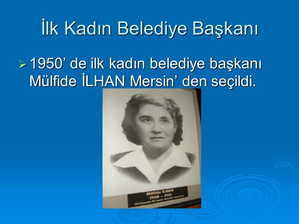 İlk Kadın Belediye Başkanı  1950' de ilk kadın belediye başkanı Mülfide İLHAN Mersin' den seçildi.