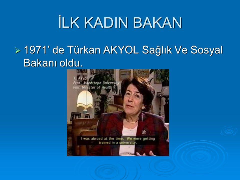 İLK KADIN BAKAN  1971' de Türkan AKYOL Sağlık Ve Sosyal Bakanı oldu.